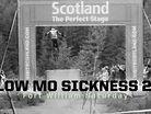 SLOW MO SICKNESS 2.0! Fort William Saturday